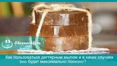 Як користуватись дегтярний милом і в яких випадках воно буде максимально корисно?